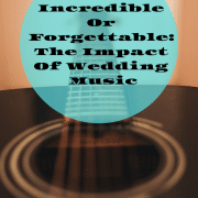 Incredible Or Forgettable: The Impact Of Wedding Music